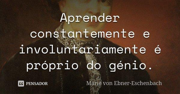 Aprender constantemente e involuntariamente é próprio do génio.... Frase de Marie von Ebner-Eschenbach.