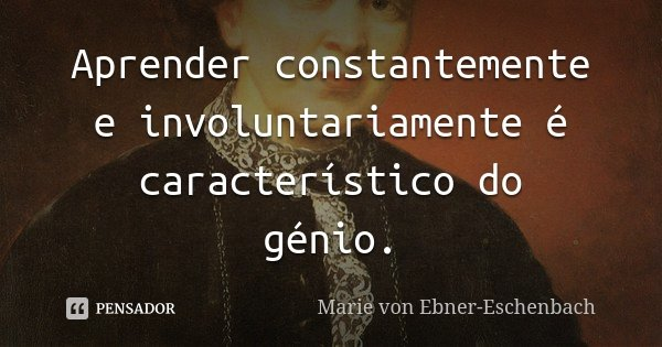 Aprender constantemente e involuntariamente é característico do génio.... Frase de Marie von Ebner-Eschenbach.