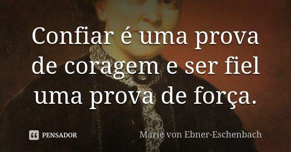 """""""Confiar é uma prova de coragem e ser fiel uma prova de força""""... Frase de Marie Von Ebner-Eschenbach (1830-1916) escritora austríaca).."""