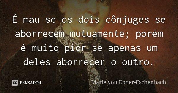 É mau se os dois cônjuges se aborrecem mutuamente; porém é muito pior se apenas um deles aborrecer o outro.... Frase de Marie von Ebner-Eschenbach.