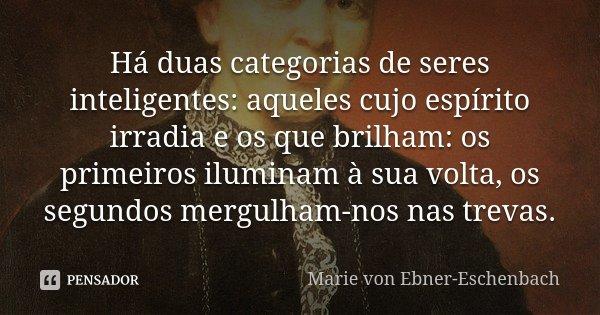 Há duas categorias de seres inteligentes: aqueles cujo espírito irradia e os que brilham: os primeiros iluminam à sua volta, os segundos mergulham-nos nas treva... Frase de Marie Von Ebner-Eschenbach.