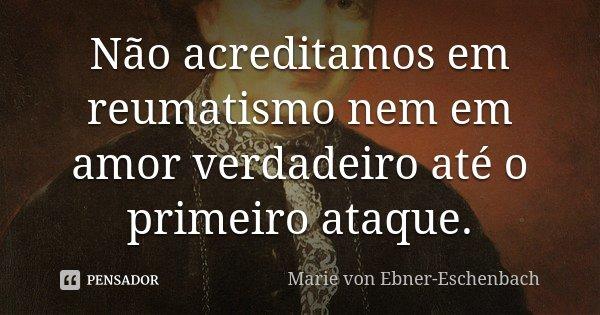 Não acreditamos em reumatismo nem em amor verdadeiro até o primeiro ataque.... Frase de Marie Von Ebner-Eschenbach.