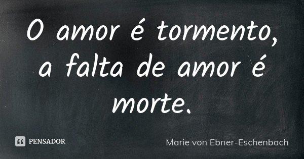 O amor é tormento, a falta de amor é morte.... Frase de Marie von Ebner-Eschenbach.