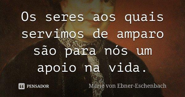 Os seres aos quais servimos de amparo são para nós um apoio na vida.... Frase de Marie von Ebner-Eschenbach.