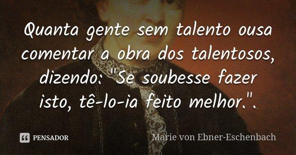 """Quanta gente sem talento ousa comentar a obra dos talentosos, dizendo: """"Se soubesse fazer isto, tê-lo-ia feito melhor."""".... Frase de Marie von Ebner-Eschenbach."""