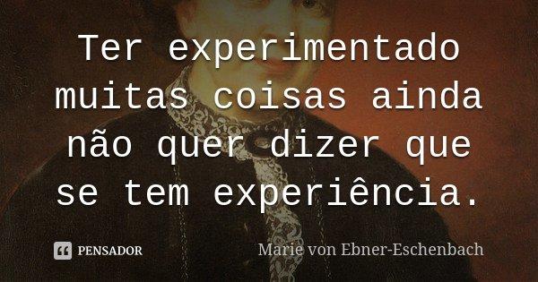 Ter experimentado muitas coisas ainda não quer dizer que se tem experiência.... Frase de Marie Von Ebner-Eschenbach.