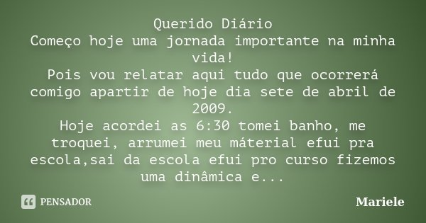Querido Diário Começo hoje uma jornada importante na minha vida! Pois vou relatar aqui tudo que ocorrerá comigo apartir de hoje dia sete de abril de 2009. Hoje ... Frase de Mariele.