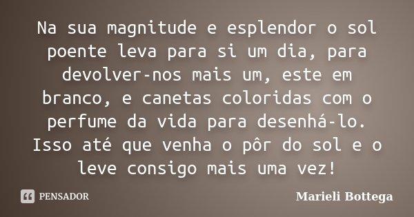 Na sua magnitude e esplendor o sol poente leva para si um dia, para devolver-nos mais um, este em branco, e canetas coloridas com o perfume da vida para desenhá... Frase de Marieli Bottega.