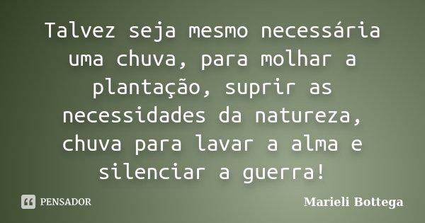 Talvez seja mesmo necessária uma chuva, para molhar a plantação, suprir as necessidades da natureza, chuva para lavar a alma e silenciar a guerra!... Frase de Marieli Bottega.