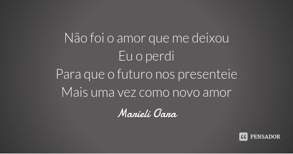 Não foi o amor que me deixou Eu o perdi Para que o futuro nos presenteie Mais uma vez como novo amor... Frase de Marieli Oara.