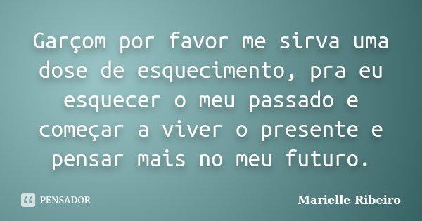 Garçom por favor me sirva uma dose de esquecimento, pra eu esquecer o meu passado e começar a viver o presente e pensar mais no meu futuro.... Frase de Marielle Ribeiro.