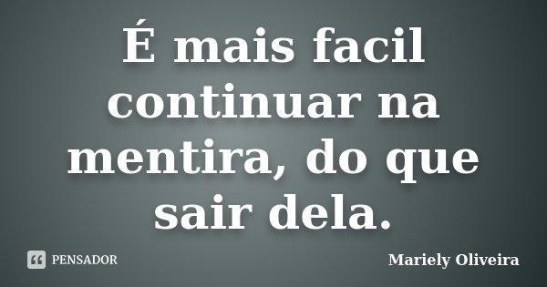 É mais facil continuar na mentira, do que sair dela.... Frase de Mariely Oliveira.