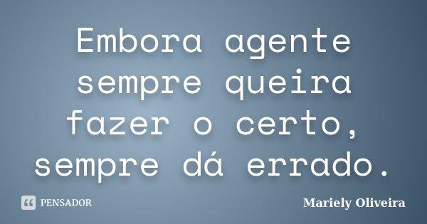 Embora agente sempre queira fazer o certo, sempre dá errado.... Frase de Mariely Oliveira.