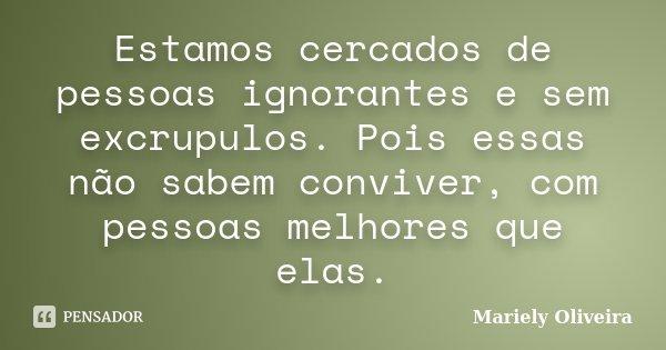 Estamos cercados de pessoas ignorantes e sem excrupulos. Pois essas não sabem conviver, com pessoas melhores que elas.... Frase de Mariely Oliveira.