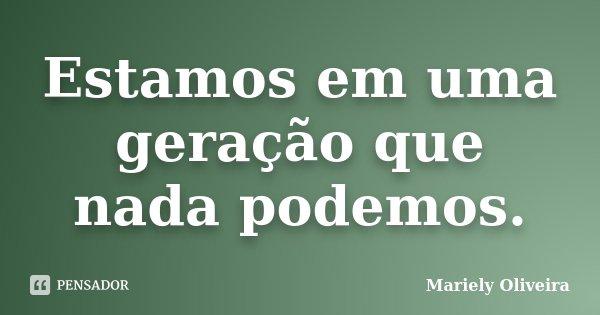 Estamos em uma geração que nada podemos.... Frase de Mariely Oliveira.