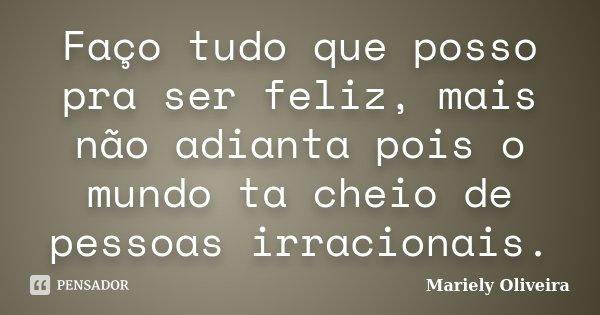 Faço tudo que posso pra ser feliz, mais não adianta pois o mundo ta cheio de pessoas irracionais.... Frase de Mariely Oliveira.