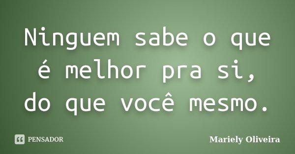 Ninguem sabe o que é melhor pra si, do que você mesmo.... Frase de Mariely Oliveira.