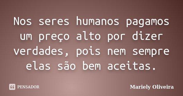 Nos seres humanos pagamos um preço alto por dizer verdades, pois nem sempre elas são bem aceitas.... Frase de Mariely Oliveira.