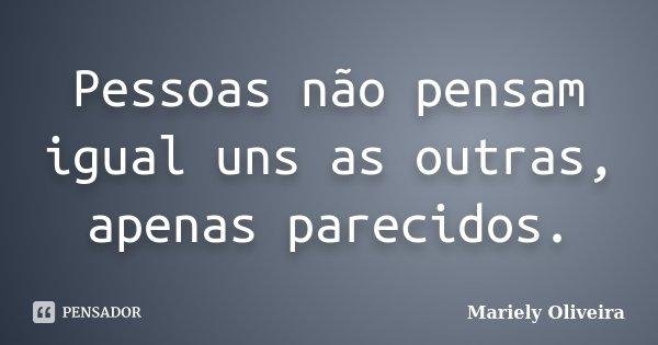 Pessoas não pensam igual uns as outras, apenas parecidos.... Frase de Mariely Oliveira.