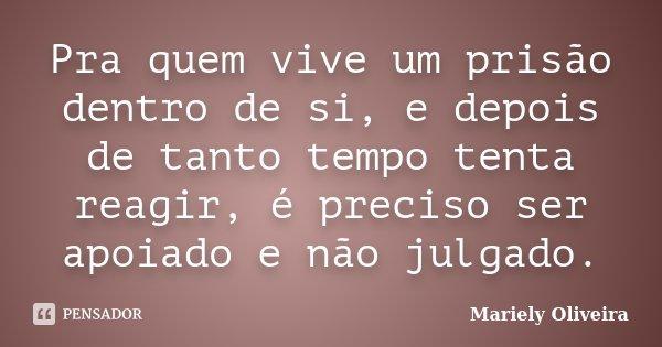 Pra quem vive um prisão dentro de si, e depois de tanto tempo tenta reagir, é preciso ser apoiado e não julgado.... Frase de Mariely Oliveira.