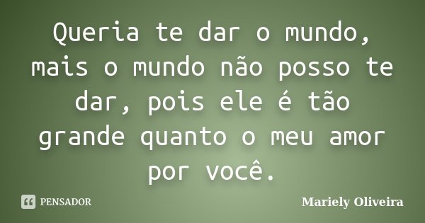 Queria te dar o mundo, mais o mundo não posso te dar, pois ele é tão grande quanto o meu amor por você.... Frase de Mariely Oliveira.