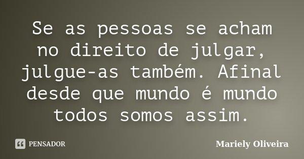 Se as pessoas se acham no direito de julgar, julgue-as também. Afinal desde que mundo é mundo todos somos assim.... Frase de Mariely Oliveira.