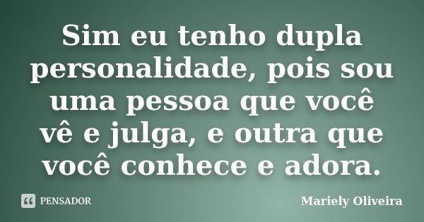 Sim eu tenho dupla personalidade, pois sou uma pessoa que você vê e julga, e outra que você conhece e adora.... Frase de Mariely Oliveira.