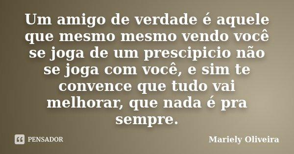 Um amigo de verdade é aquele que mesmo mesmo vendo você se joga de um prescipicio não se joga com você, e sim te convence que tudo vai melhorar, que nada é pra ... Frase de Mariely Oliveira.