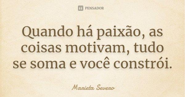 Quando há paixão, as coisas motivam, tudo se soma e você constrói.... Frase de Marieta Severo.