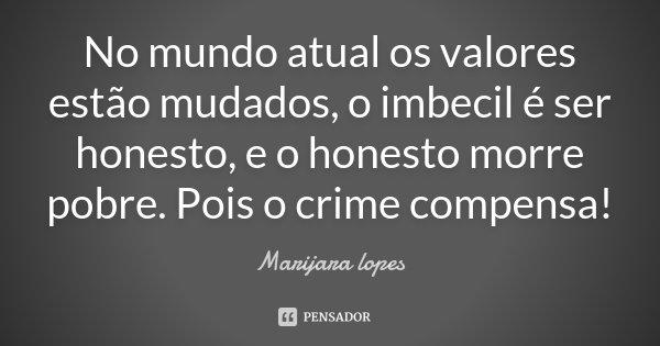 No mundo atual os valores estão mudados, o imbecil é ser honesto, e o honesto morre pobre. Pois o crime compensa!... Frase de Marijara lopes.