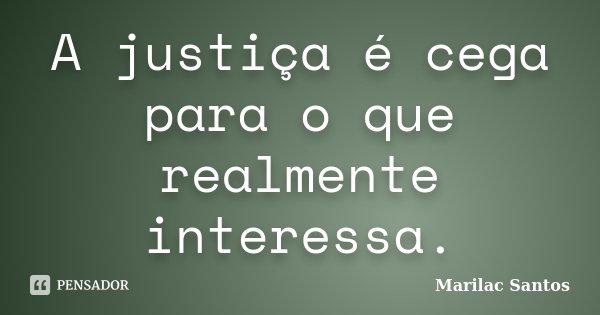 A justiça é cega para o que realmente interessa.... Frase de Marilac Santos.
