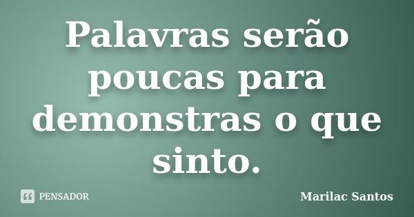 Palavras serão poucas para demonstras o que sinto.... Frase de Marilac Santos.