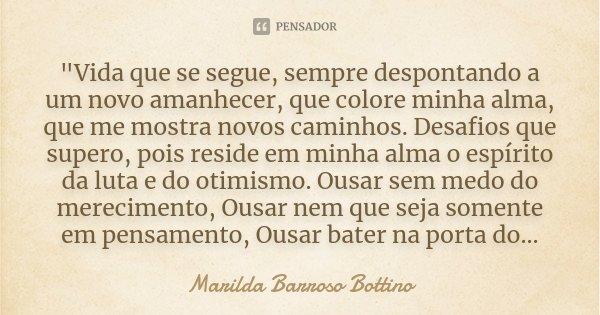 """""""Vida que se segue, sempre despontando a um novo amanhecer, que colore minha alma, que me mostra novos caminhos. Desafios que supero, pois reside em minha ... Frase de Marilda Barroso Bottino."""