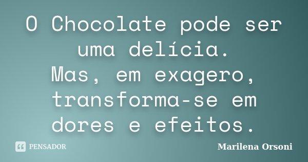 O Chocolate pode ser uma delícia. Mas, em exagero, transforma-se em dores e efeitos.... Frase de Marilena Orsoni.