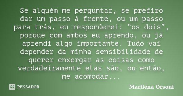 """Se alguém me perguntar, se prefiro dar um passo à frente, ou um passo para trás, eu responderei: """"os dois"""", porque com ambos eu aprendo, ou já aprendi algo impo... Frase de Marilena Orsoni."""