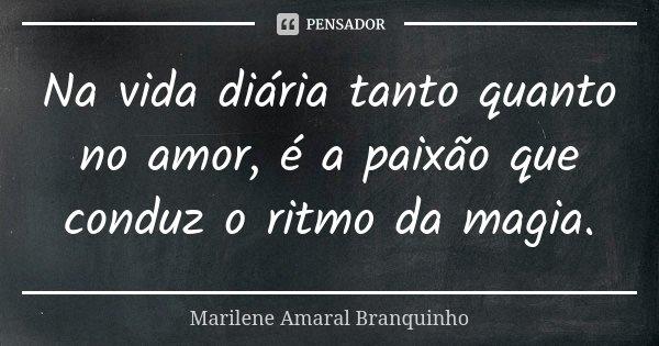 Na vida diária tanto quanto no amor, é a paixão que conduz o ritmo da magia.... Frase de Marilene Amaral Branquinho.