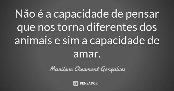 Não é a capacidade de pensar que nos torna diferentes dos animais e sim a capacidade de amar.... Frase de Marilene Chermont Gonçalves.