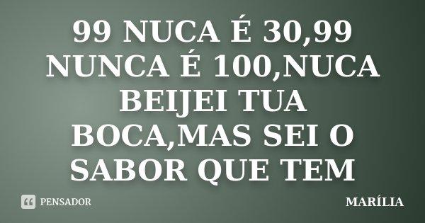 99 NUCA É 30,99 NUNCA É 100,NUCA BEIJEI TUA BOCA,MAS SEI O SABOR QUE TEM... Frase de MARÍLIA.
