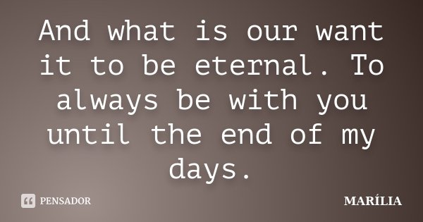 And what is our want it to be eternal. To always be with you until the end of my days.... Frase de marilia.