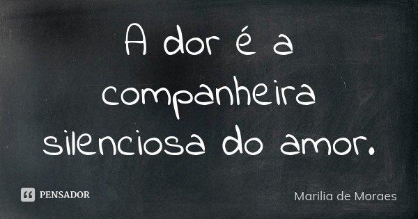 A dor é a companheira silenciosa do amor.... Frase de Marilia de Moraes.
