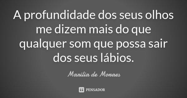 A profundidade dos seus olhos me dizem mais do que qualquer som que possa sair dos seus lábios.... Frase de Marília de Moraes.