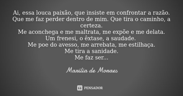 Ai, essa louca paixão, que insiste em confrontar a razão. Que me faz perder dentro de mim. Que tira o caminho, a certeza. Me aconchega e me maltrata, me expõe e... Frase de Marilia de Moraes.