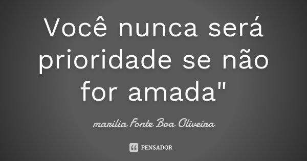 """Você nunca será prioridade se não for amada""""... Frase de Marilia Fonte Boa Oliveira."""