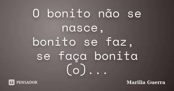 O bonito não se nasce, bonito se faz, se faça bonita (o)...... Frase de Marilia Guerra.