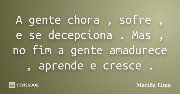 A gente chora , sofre , e se decepciona . Mas , no fim a gente amadurece , aprende e cresce .... Frase de Marília Lima.