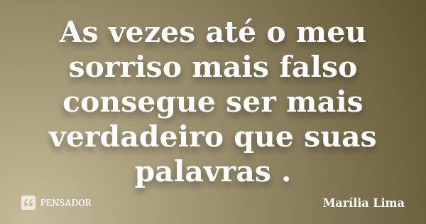 As vezes até o meu sorriso mais falso consegue ser mais verdadeiro que suas palavras .... Frase de Marília Lima.