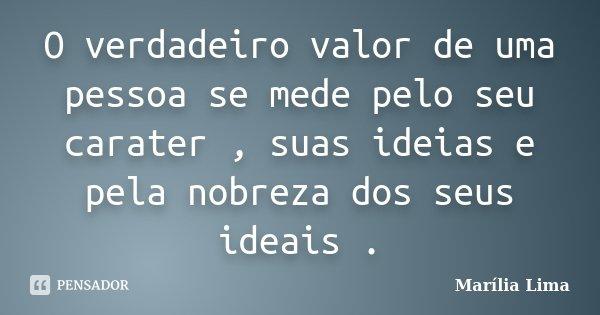 O verdadeiro valor de uma pessoa se mede pelo seu carater , suas ideias e pela nobreza dos seus ideais .... Frase de Marília Lima.