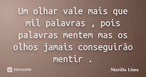Um olhar vale mais que mil palavras , pois palavras mentem mas os olhos jamais conseguirão mentir .... Frase de Marília Lima.