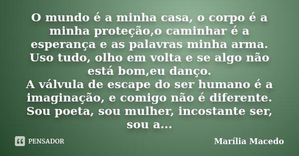 O mundo é a minha casa, o corpo é a minha proteção,o caminhar é a esperança e as palavras minha arma. Uso tudo, olho em volta e se algo não está bom,eu danço. A... Frase de Marília Macedo.