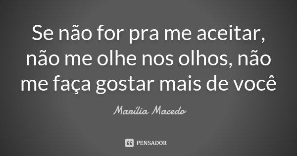 Se não for pra me aceitar, não me olhe nos olhos, não me faça gostar mais de você... Frase de Marília Macedo.